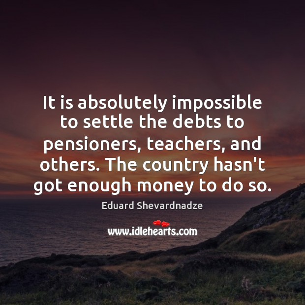 It is absolutely impossible to settle the debts to pensioners, teachers, and Image