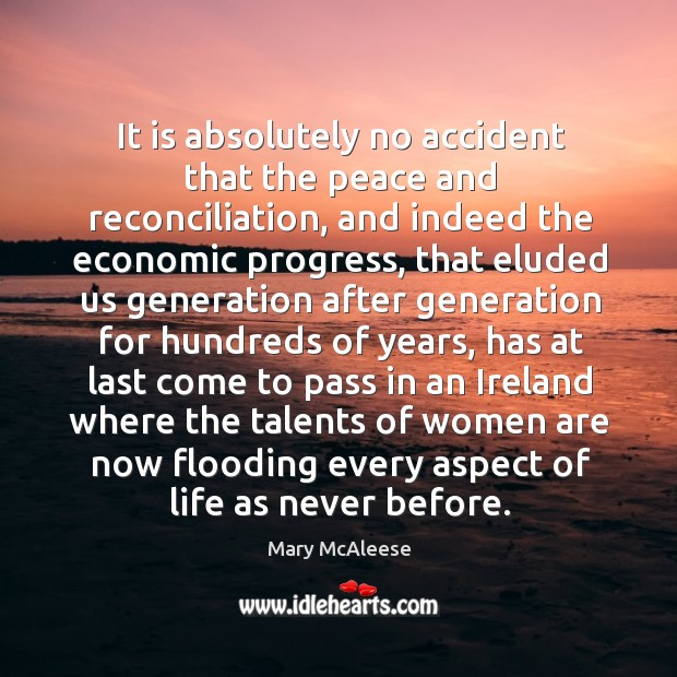 It is absolutely no accident that the peace and reconciliation, and indeed the economic progress Mary McAleese Picture Quote
