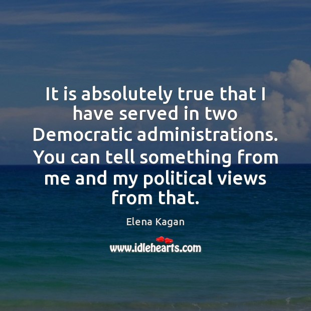 It is absolutely true that I have served in two Democratic administrations. Elena Kagan Picture Quote