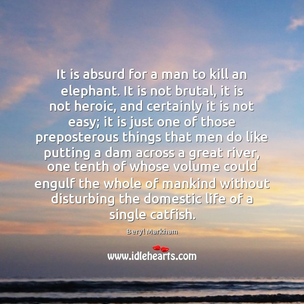 It is absurd for a man to kill an elephant. It is Beryl Markham Picture Quote