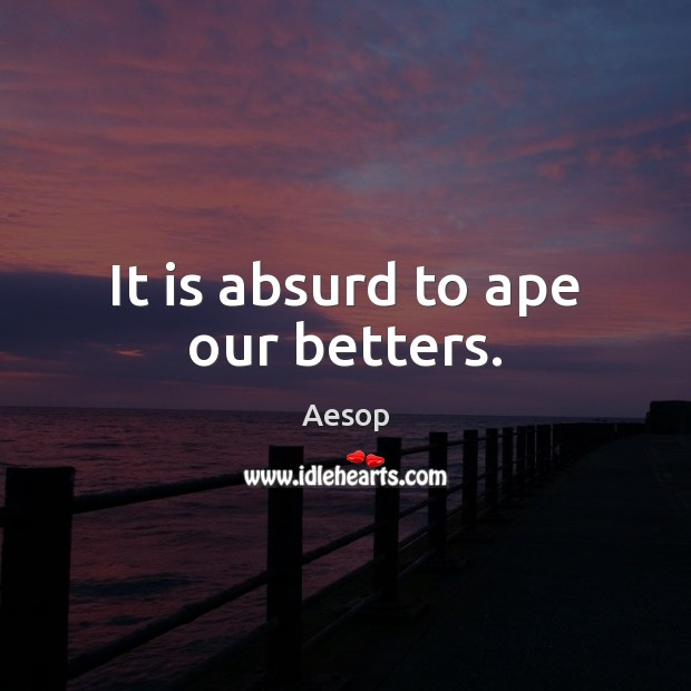 Image, It is absurd to ape our betters.