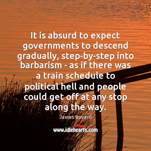 It is absurd to expect governments to descend gradually, step-by-step into barbarism James Bovard Picture Quote