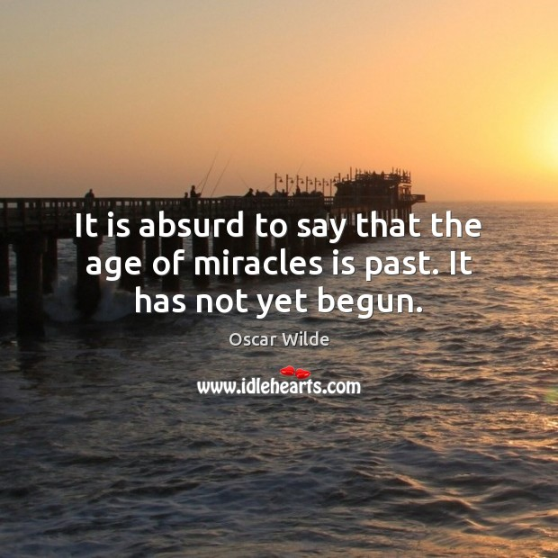 It is absurd to say that the age of miracles is past. It has not yet begun. Image