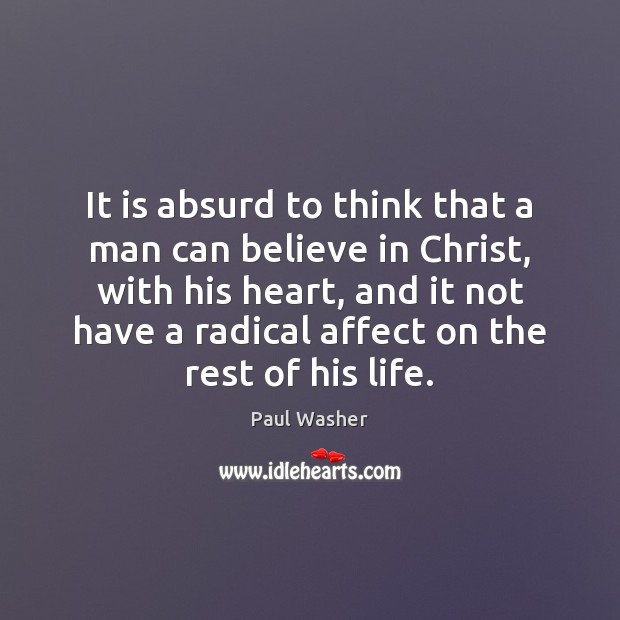 It is absurd to think that a man can believe in Christ, Paul Washer Picture Quote