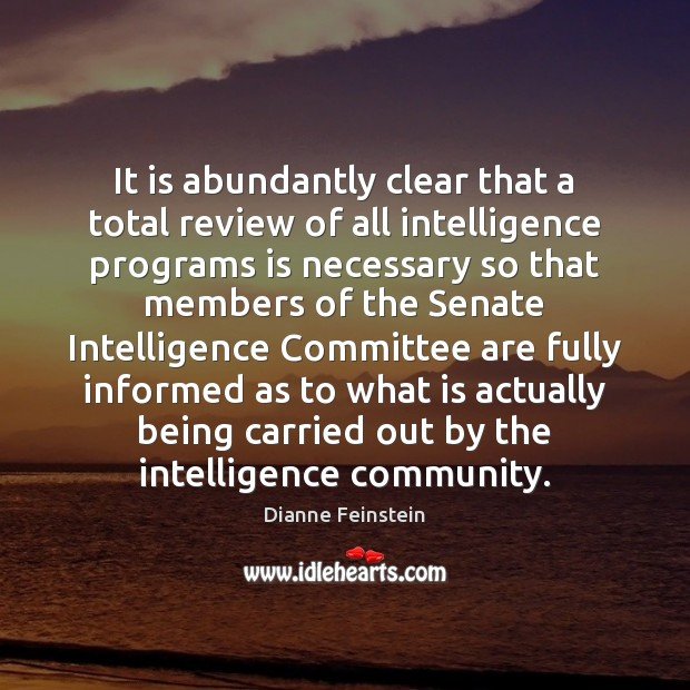 It is abundantly clear that a total review of all intelligence programs Dianne Feinstein Picture Quote