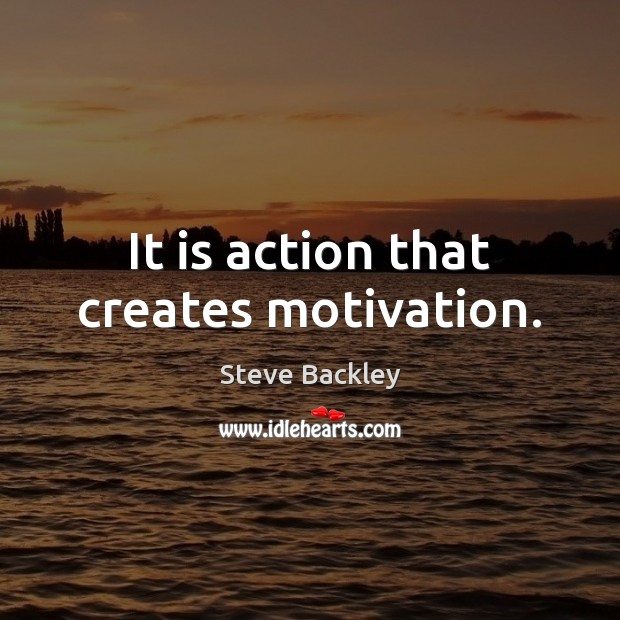 Steve Backley Picture Quote image saying: It is action that creates motivation.