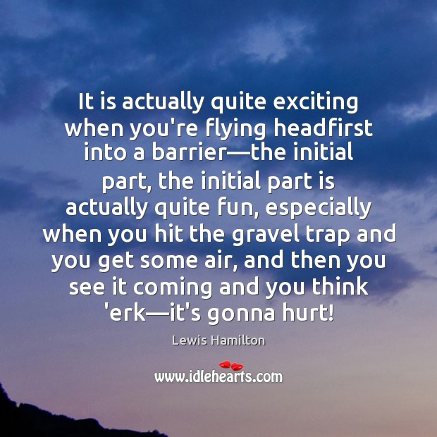 It is actually quite exciting when you're flying headfirst into a barrier— Lewis Hamilton Picture Quote