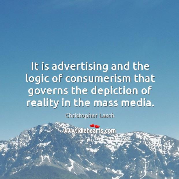 It is advertising and the logic of consumerism that governs the depiction of reality in the mass media. Image