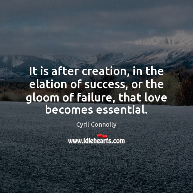 It is after creation, in the elation of success, or the gloom Cyril Connolly Picture Quote