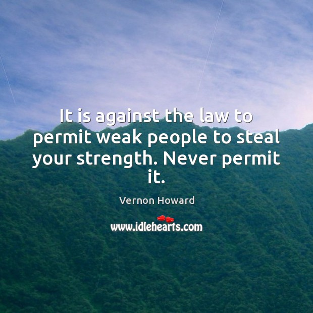 It is against the law to permit weak people to steal your strength. Never permit it. Vernon Howard Picture Quote