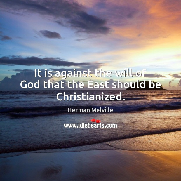 It is against the will of God that the East should be Christianized. Herman Melville Picture Quote