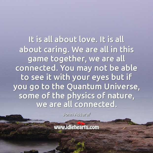 It is all about love. It is all about caring. We are John Assaraf Picture Quote