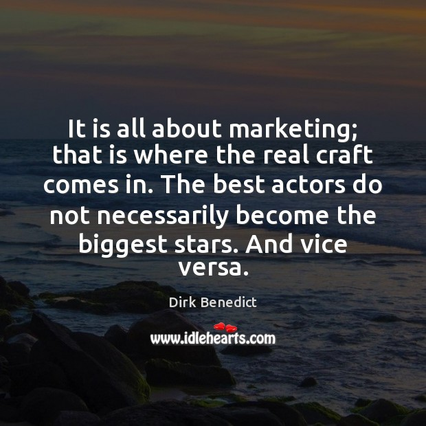 It is all about marketing; that is where the real craft comes Image