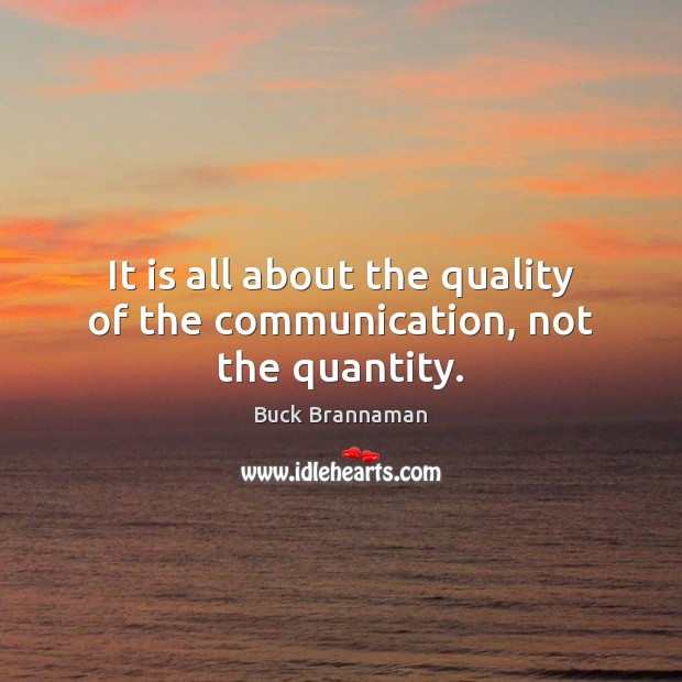 It is all about the quality of the communication, not the quantity. Buck Brannaman Picture Quote