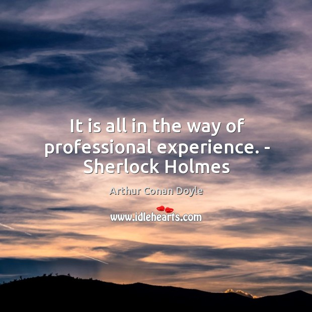 It is all in the way of professional experience. – Sherlock Holmes Image