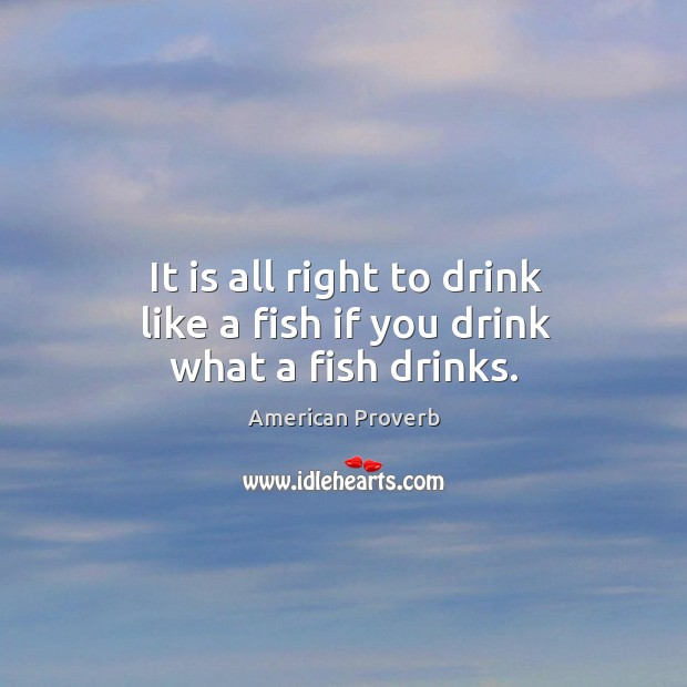 It is all right to drink like a fish if you drink what a fish drinks. American Proverbs Image