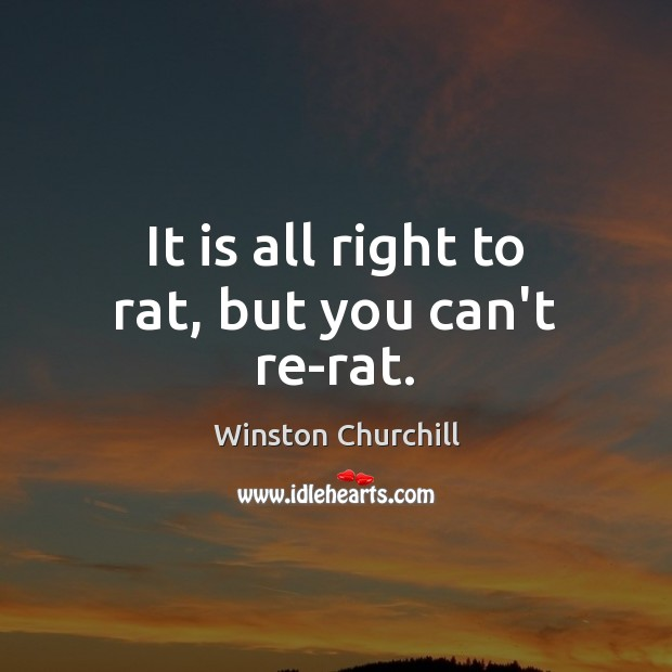 It is all right to rat, but you can't re-rat. Image