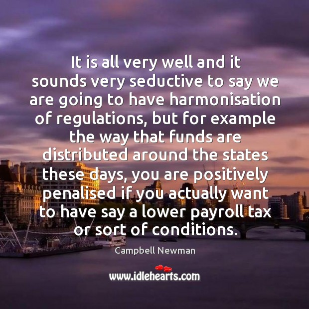 It is all very well and it sounds very seductive to say we are going to have harmonisation of regulations Image