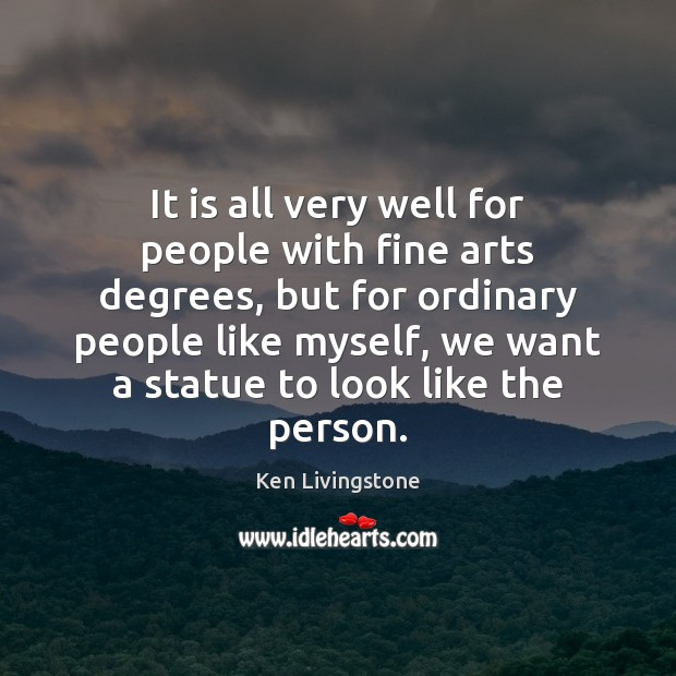 It is all very well for people with fine arts degrees, but Ken Livingstone Picture Quote
