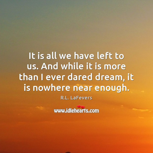 It is all we have left to us. And while it is R.L. LaFevers Picture Quote