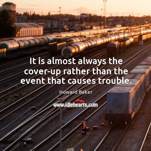 It is almost always the cover-up rather than the event that causes trouble. Image