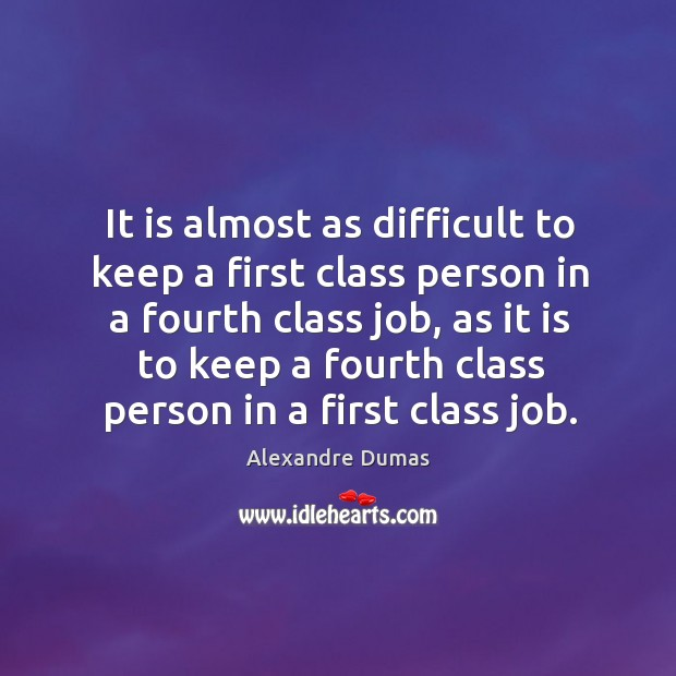 Image, It is almost as difficult to keep a first class person in a fourth class job