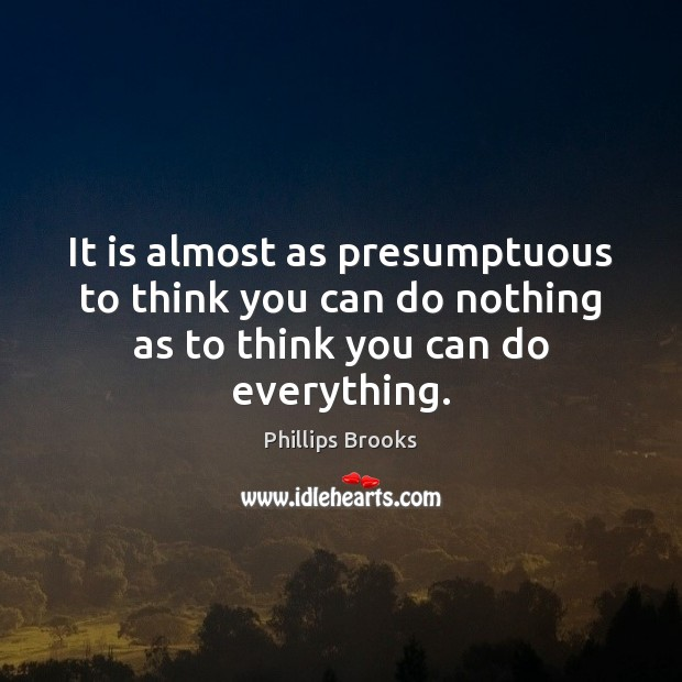 It is almost as presumptuous to think you can do nothing as Phillips Brooks Picture Quote