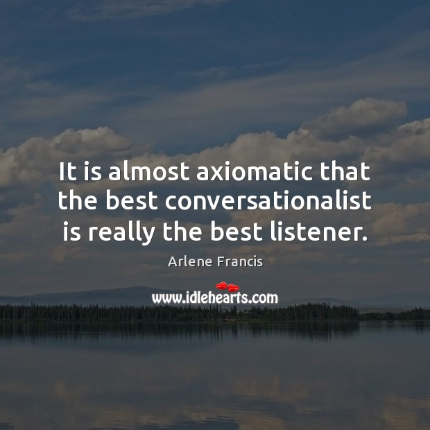 It is almost axiomatic that the best conversationalist is really the best listener. Image