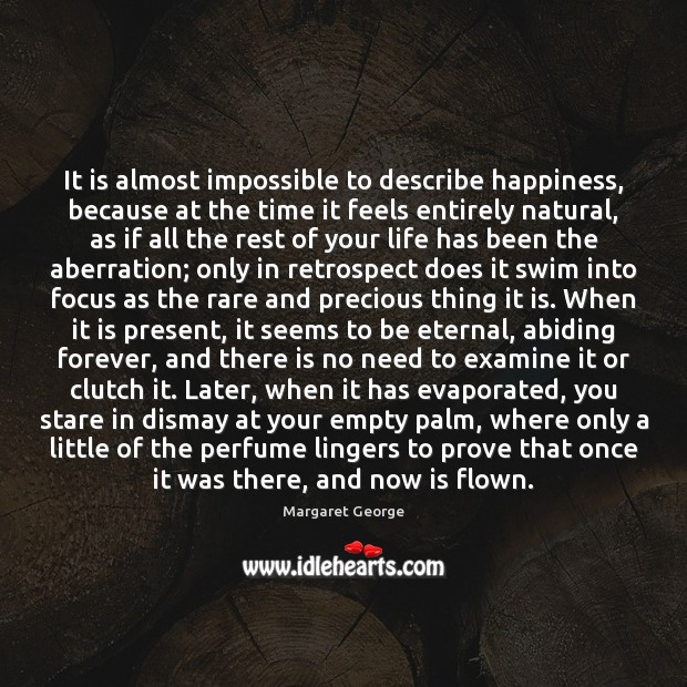 It is almost impossible to describe happiness, because at the time it Image