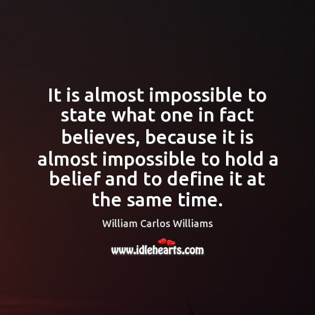 It is almost impossible to state what one in fact believes, because William Carlos Williams Picture Quote