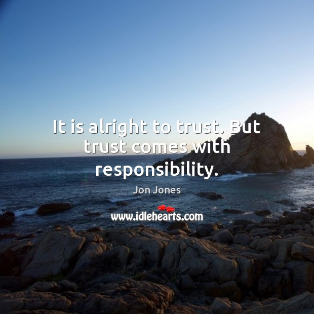 It is alright to trust. But trust comes with responsibility. Jon Jones Picture Quote
