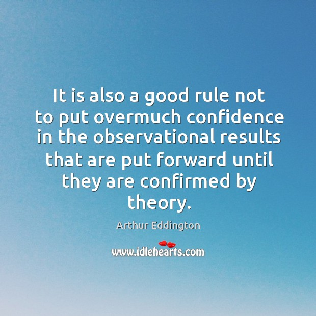 It is also a good rule not to put overmuch confidence in the observational Arthur Eddington Picture Quote