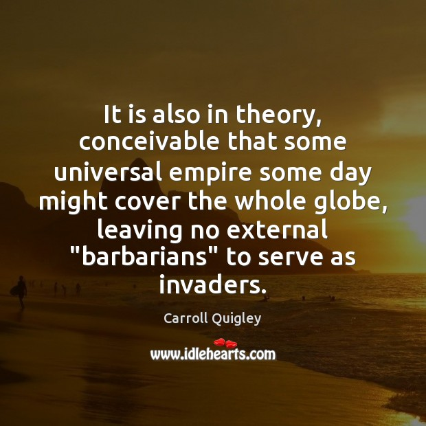 It is also in theory, conceivable that some universal empire some day Carroll Quigley Picture Quote