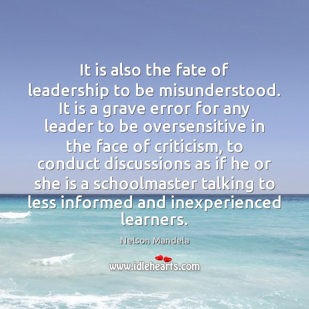 It is also the fate of leadership to be misunderstood. It is Nelson Mandela Picture Quote