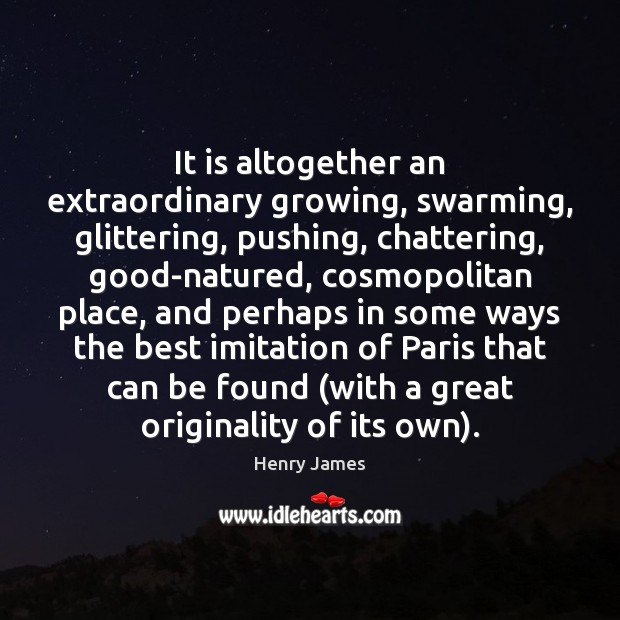 It is altogether an extraordinary growing, swarming, glittering, pushing, chattering, good-natured, cosmopolitan Henry James Picture Quote