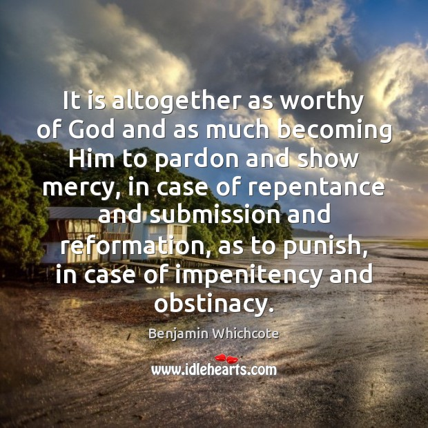 It is altogether as worthy of God and as much becoming Him Benjamin Whichcote Picture Quote