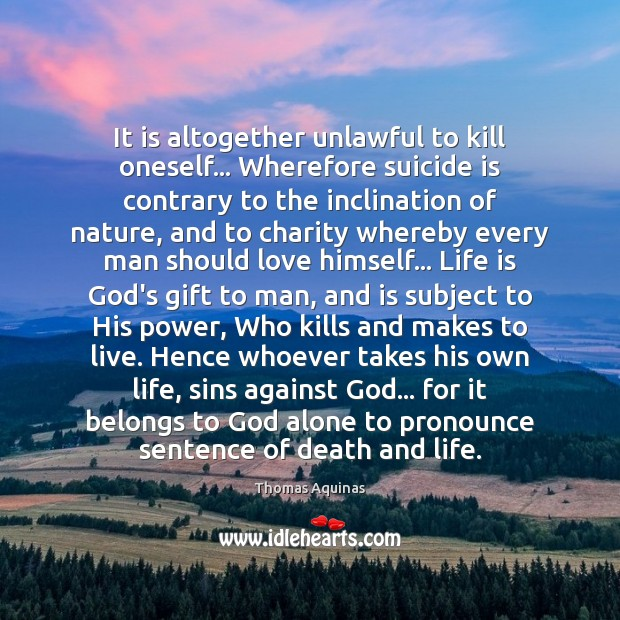 It is altogether unlawful to kill oneself… Wherefore suicide is contrary to Thomas Aquinas Picture Quote