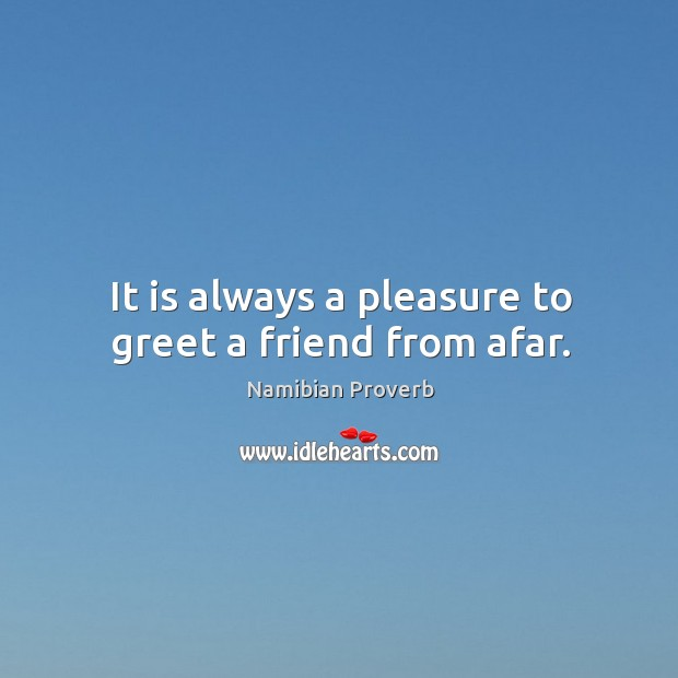 It is always a pleasure to greet a friend from afar. Namibian Proverbs Image