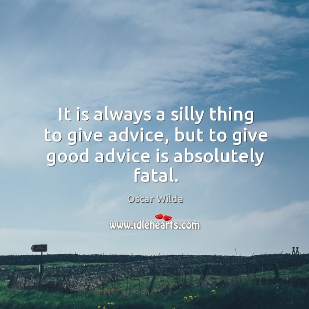 Image, It is always a silly thing to give advice, but to give good advice is absolutely fatal.