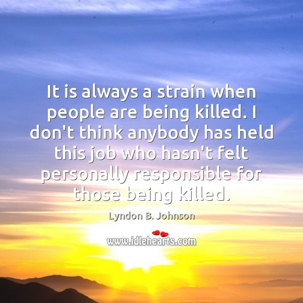 It is always a strain when people are being killed. I don't Image