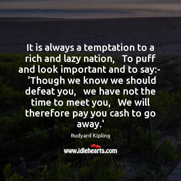 Image, It is always a temptation to a rich and lazy nation,   To