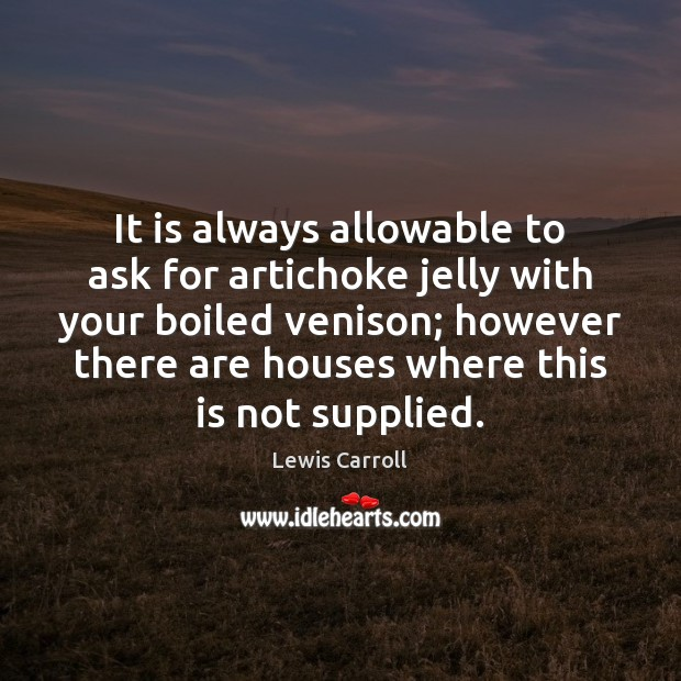 It is always allowable to ask for artichoke jelly with your boiled Lewis Carroll Picture Quote