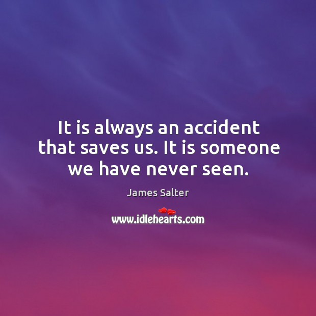 It is always an accident that saves us. It is someone we have never seen. James Salter Picture Quote
