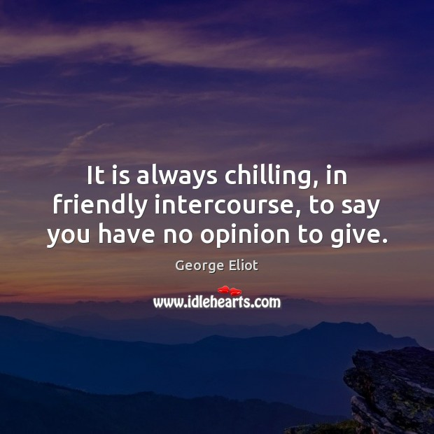 It is always chilling, in friendly intercourse, to say you have no opinion to give. Image