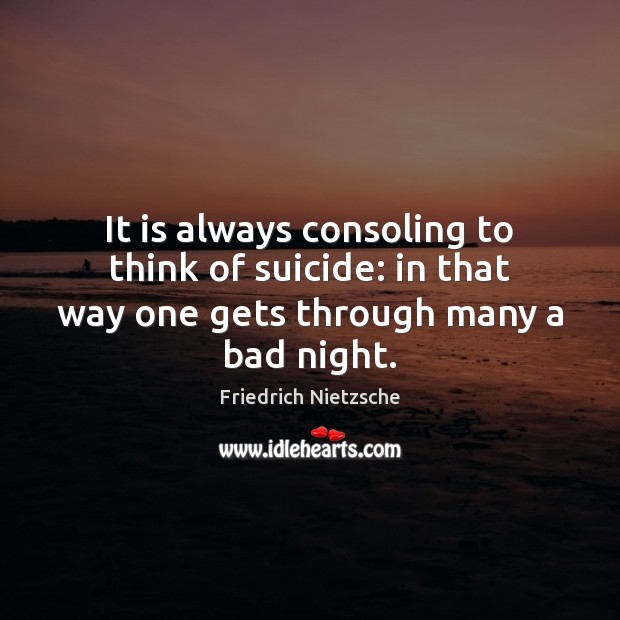 It is always consoling to think of suicide: in that way one gets through many a bad night. Image