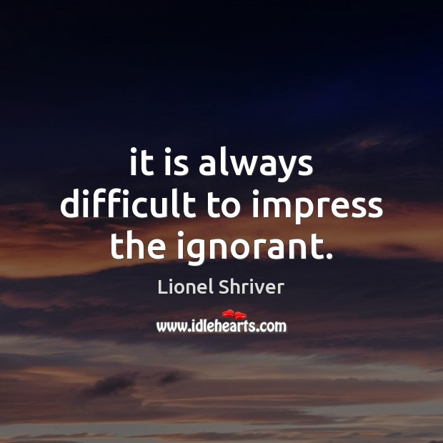 It is always difficult to impress the ignorant. Image