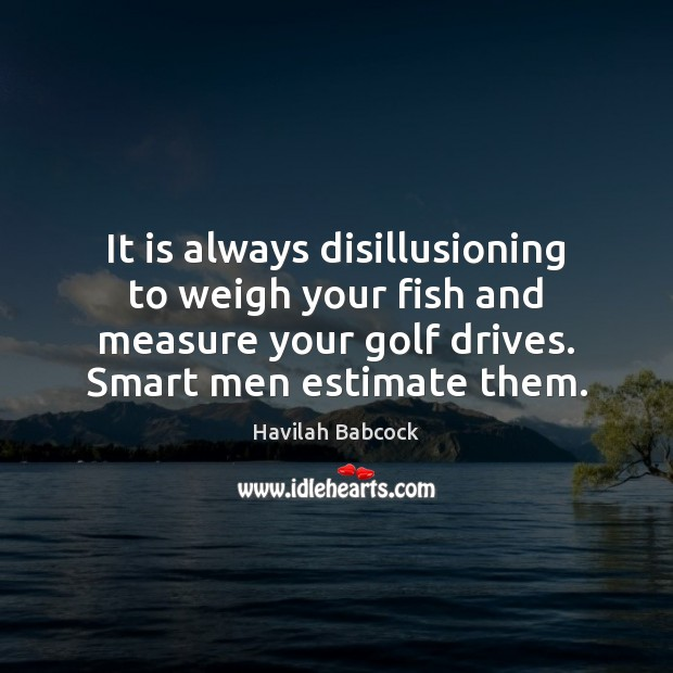 It is always disillusioning to weigh your fish and measure your golf Image