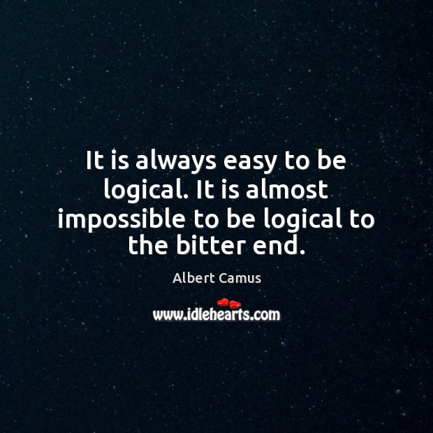 Image, It is always easy to be logical. It is almost impossible to be logical to the bitter end.