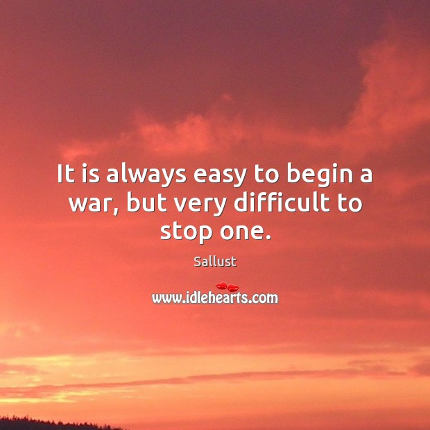 It is always easy to begin a war, but very difficult to stop one. Image