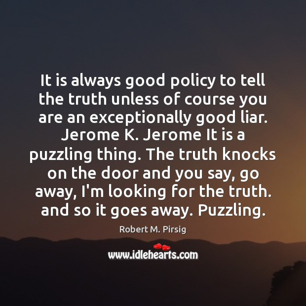 It is always good policy to tell the truth unless of course Robert M. Pirsig Picture Quote